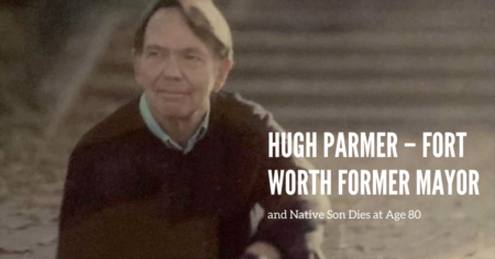 Hugh Parmer – Fort Worth Former Mayor and Native Son Dies at Age 80