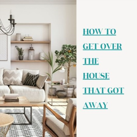 How to get over the house that got away!