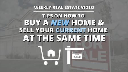 Tips on How To Buy a New Home & Sell your Current Home at the Same Time