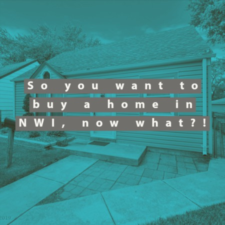So you want to buy a home in NorthWest Indiana, now what?