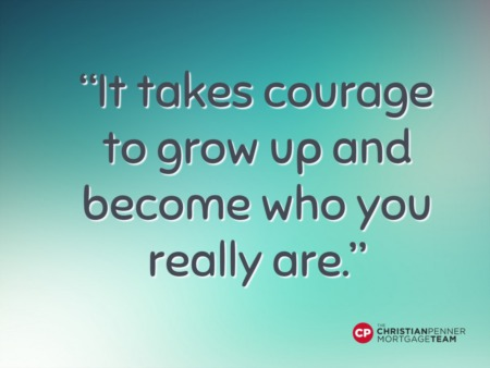 'It takes courage to grow up and become who you really are.'