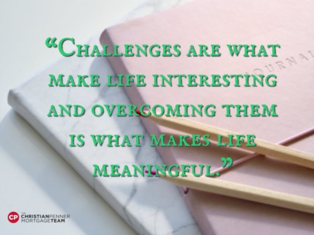 """Challenges are what make life interesting and overcoming them is what makes life meaningful."""