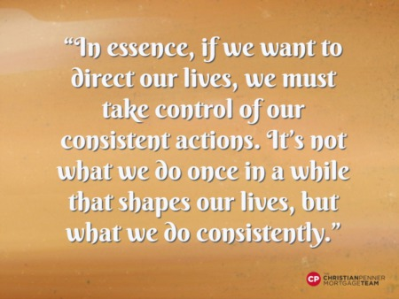 """In essence, if we want to direct our lives, we must take control of our consistent actions. It's not what we do once in a while"""