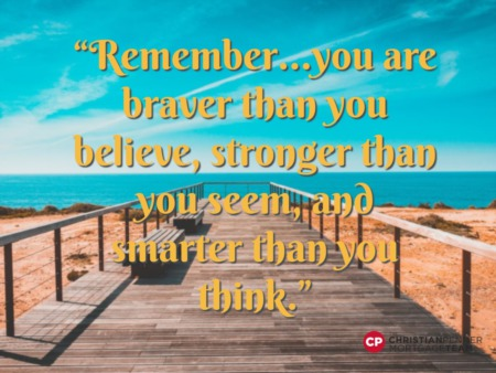 """Remember… you are braver than you believe, stronger than you seen, and smarter than you think."""