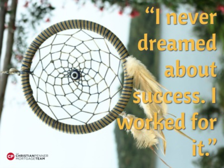 """I never dreamed about success. I worked for it."""