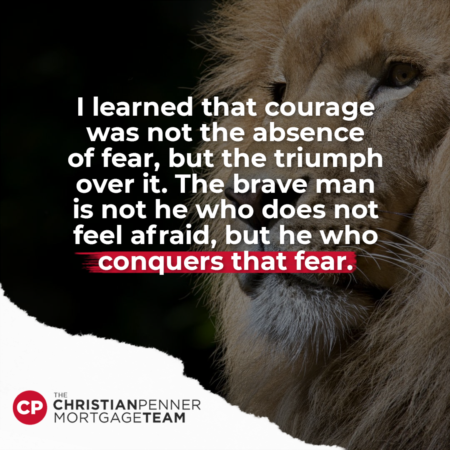 """I learned that courage was not the absence of fear, but the triumph over it."""