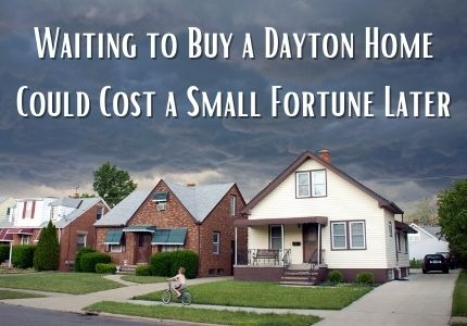 Waiting to Buy a Dayton Home Could Cost a Small Fortune Later