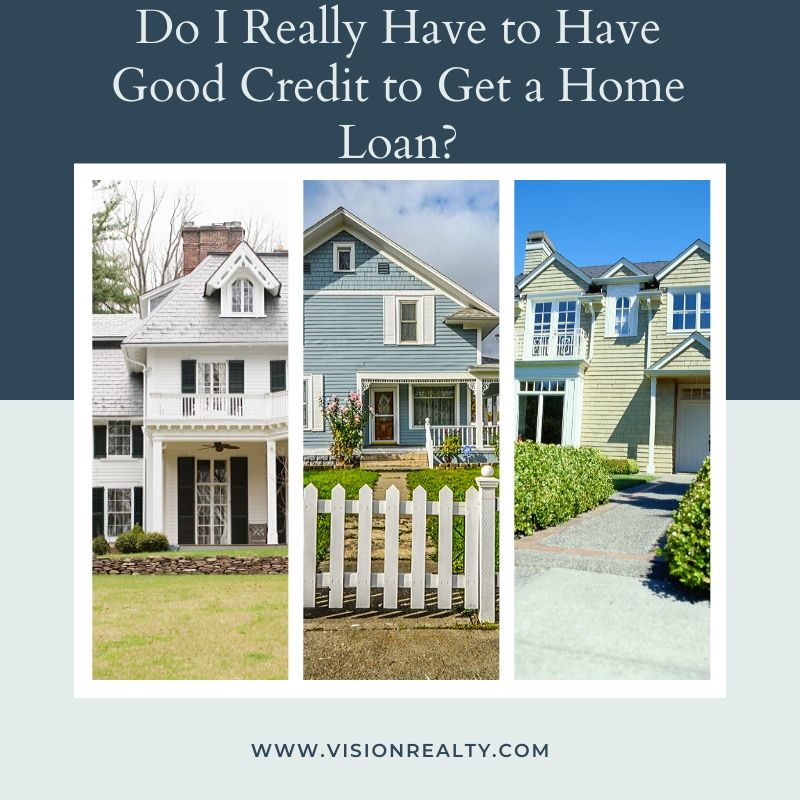 Do I Really Have to Have Good Credit to Get a Home Loan?