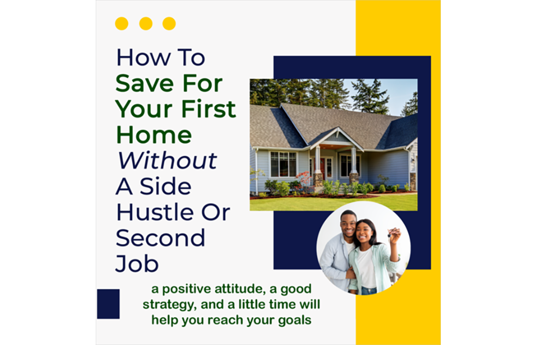 How To Save For Your First Home Without A Side Hustle Or Second Job