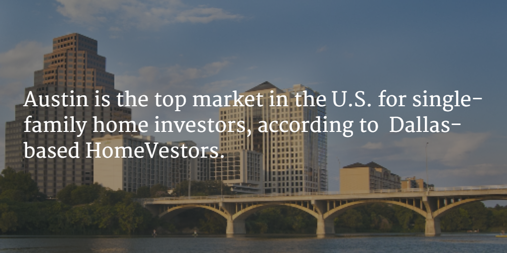 Austin is the top market in the U.S. for single-family home investors, according to  Dallas-based HomeVestors.