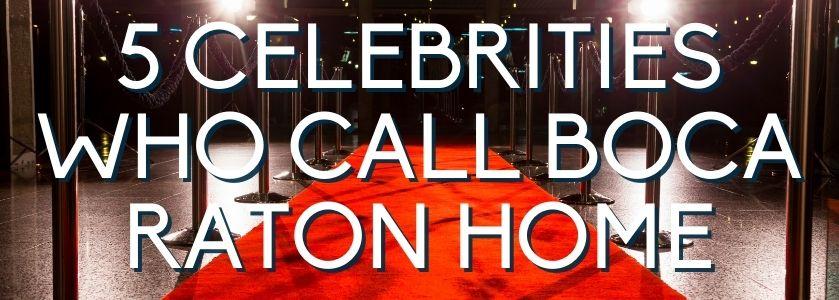 5 celebrities who call boca home | blog header image
