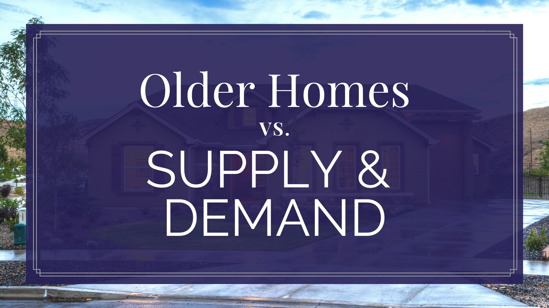 Older Homes vs. Supply & Demand