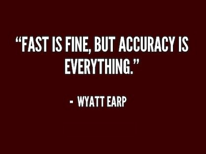 A quote from Wyatt Earp, Fast is fine, but accuracy is everything.
